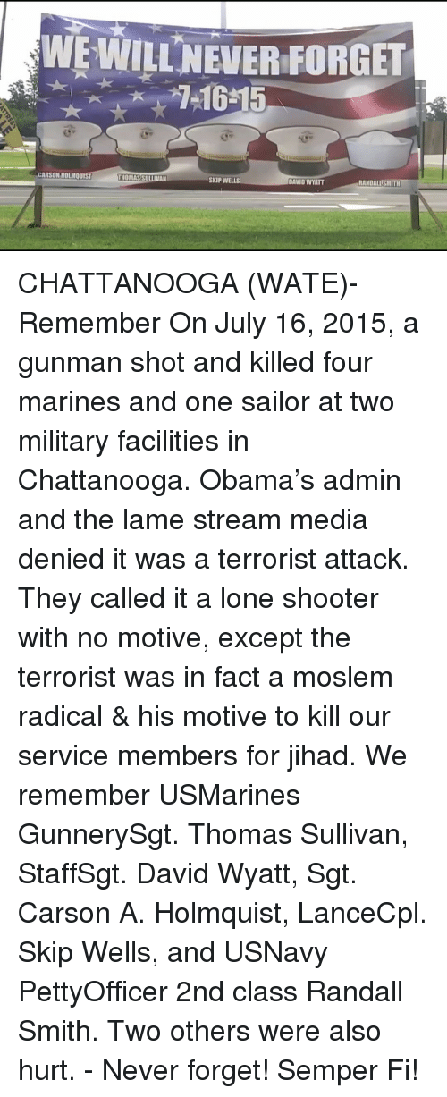 Memes, Obama, and Marines: WE WILLNEVER FORGET  CARSON HOLMQuIs  RANDALLİSMITH  MOMASSULLIVAN  SKIP WELLS  DAVID WYATT CHATTANOOGA (WATE)- Remember On July 16, 2015, a gunman shot and killed four marines and one sailor at two military facilities in Chattanooga. Obama's admin and the lame stream media denied it was a terrorist attack. They called it a lone shooter with no motive, except the terrorist was in fact a moslem radical & his motive to kill our service members for jihad. We remember USMarines GunnerySgt. Thomas Sullivan, StaffSgt. David Wyatt, Sgt. Carson A. Holmquist, LanceCpl. Skip Wells, and USNavy PettyOfficer 2nd class Randall Smith. Two others were also hurt. - Never forget! Semper Fi!
