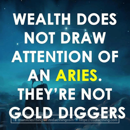 Aries: WEALTH DOES  NOT DRAW  ATTENTION OF  AN ARIES  THEY'RE NOT  GOLD DIGGERS  TÍtsanAriesThin zodiacthingcom- https://zodiacthing.com