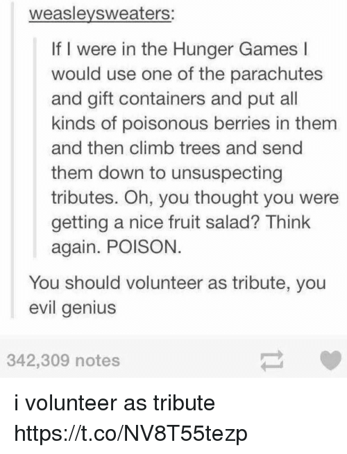 Geniusism: weaslevsweaters:  If I were in the Hunger Games l  would use one of the parachutes  and gift containers and put all  kinds of poisonous berries in them  and then climb trees and send  them down to unsuspecting  tributes. Oh, you thought you were  getting a nice fruit salad? Think  again. POISON  You should volunteer as tribute, you  evil genius  342,309 notes i volunteer as tribute https://t.co/NV8T55tezp