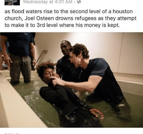 Church, Money, and Houston: Wednesday at 4:01 AM  as flood waters rise to the second level of a houston  church, Joel Osteen drowns refugees as they attempt  to make it to 3rd level where his money is kept.