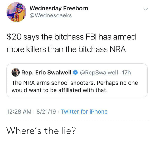 Fbi, Iphone, and School: Wednesday Freeborn  @Wednesdaeks  $20 says the bitchass FBI has armed  more killers than the bitchass NRA  @RepSwalwell 17h  Rep. Eric Swalwell  The NRA arms school shooters. Perhaps no one  would want to be affiliated with that.  12:28 AM 8/21/19 Twitter for iPhone Where's the lie?