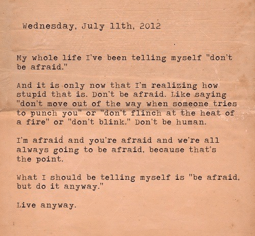 "Fire, Life, and Heat: Wednesday, July 11th, 2012  My whole life I've been telling myself ""don't  be afraid.""  And it is only  stupid that is. Don't be afraid. Like saying  ""don't move out of the way when someone tries  to punch you"" or ""don't flinch at the heat of  a fire"" or ""don't blink."" Don't be human.  now that I'm realizing how  I'm afraid and you're afraid and we're all  always going to be afraid, because that's  the point.  What I should be telling myself is ""be afraid,  but do it anyway.""  Live anyway."