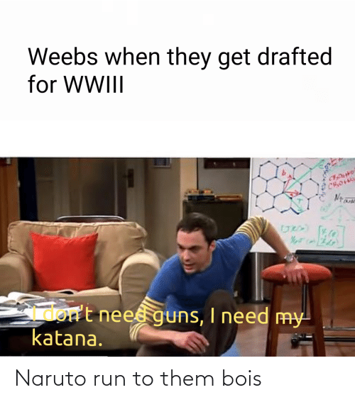 Run: Weebs when they get drafted  for WWIII  Gmort neesguns, I need my  katana. Naruto run to them bois
