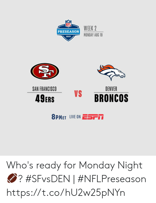 Francisco: WEEK 2  PRESEASON  MONDAY AUG 19  2019  SAN FRANCISCO  DENVER  VS  BRONCOS  49ERS  8PMET LIVE ON ESSPM Who's ready for Monday Night  🏈?    #SFvsDEN | #NFLPreseason https://t.co/hU2w25pNYn