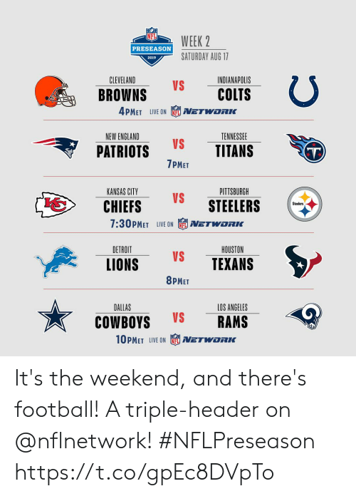 Indianapolis Colts, Dallas Cowboys, and Detroit: WEEK 2  PRESEASON  SATURDAY AUG 17  2019  CLEVELAND  INDIANAPOLIS  VS  COLTS  BROWNS  4PMET LIVE ON  NETWORIK  NEW ENGLAND  TENNESSEE  VS  TITANS  PATRIOTS  T)  7PMET  PITTSBURGH  KANSAS CITY  VS  STEELERS  CHIEFS  Steelers  7:30PMET LIVE ON  NETWORKC  DETROIT  HOUSTON  VS  TEXANS  LIONS  8PMET  DALLAS  LOS ANGELES  VS  RAMS  COWBOYS  10PMET LIVE ON  NETWORK It's the weekend, and there's football! A triple-header on @nflnetwork! #NFLPreseason https://t.co/gpEc8DVpTo