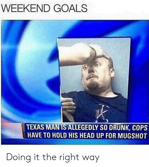 Drunk, Goals, and Head: WEEKEND GOALS  TEXAS MANIS ALLEGEDLY SO DRUNK, COPS  HAVE TO HOLD HIS HEAD UP FOR MUGSHOT Doing it the right way