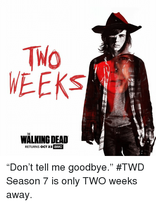 "tell me goodbye: WEEKS  THE  WALKING DEAD  RETURNS OCT 23  aMC  THE ""Don't tell me goodbye.""    #TWD Season 7 is only TWO weeks away."