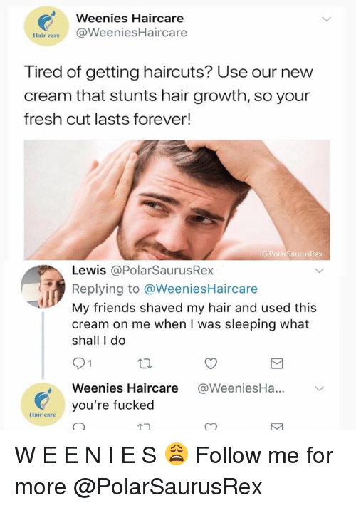 Stunts: Weenies Haircare  Hair careWeeniesHaircare  Tired of getting haircuts? Use our new  cream that stunts hair growth, so your  fresh cut lasts forever!  IG PolarSaurusRex  Lewis @PolarSaurusRex  Replying to @WeeniesHaircare  My friends shaved my hair and used this  cream on me when I was sleeping what  shall I do  Weenies Haircare @WeeniesHa...  tair ayou're fucked W E E N I E S 😩 Follow me for more @PolarSaurusRex