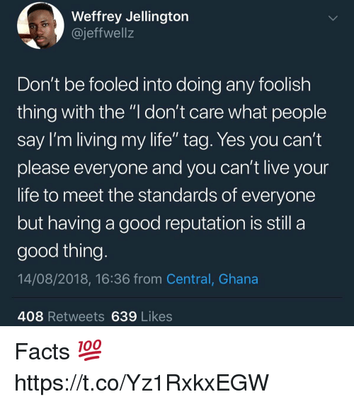 "Facts, Life, and Ghana: Weffrey Jellingtorn  @jeffwell:z  Don't be fooled into doing any foolish  thing with the ""l don't care what people  Say I'm living my life tag. Yes you can't  please everyone and you can't live your  life to meet the standards of everyone  but having a good reputation is still a  good thing  14/08/2018, 16:36 from Central, Ghana  408 Retweets639 Likes Facts 💯 https://t.co/Yz1RxkxEGW"