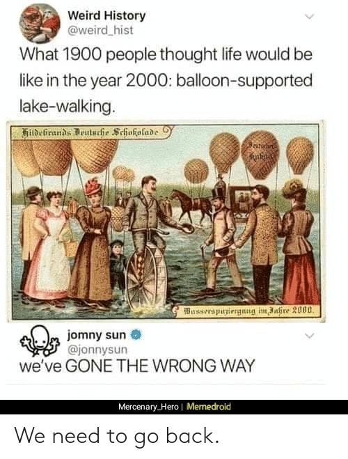 Memedroid: Weird History  @weird hist  What 1900 people thought life would be  like in the year 2000: balloon-supported  lake-walking.  Busserspuniergnng im ahre 3000  m jomny sun  @jonnysun  we've GONE THE WRONG WAY  Mercenary_Hero| Memedroid We need to go back.