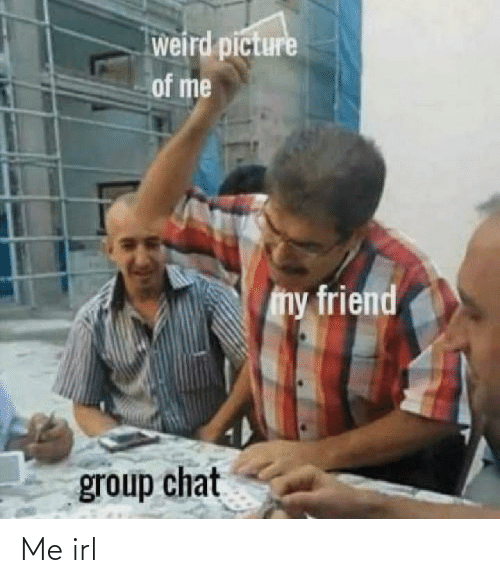 weird: weird picture  of me  my friend  group chat Me irl