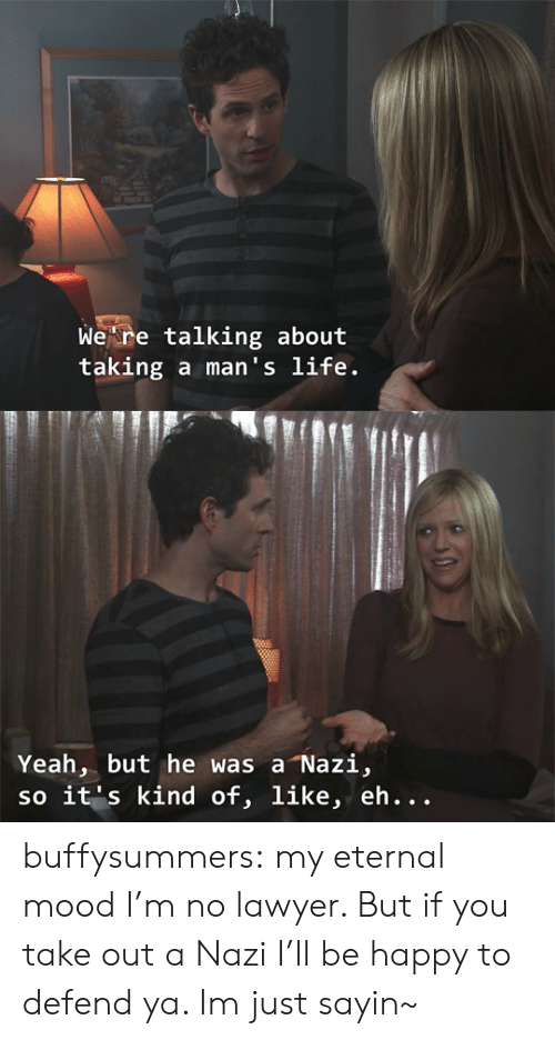 Lawyer, Life, and Mood: Wekre talking about  taking a man's life.   Yeah, but he was a Nazi,  so it's kind of, like, eh... buffysummers:  my eternal mood  I'm no lawyer. But if you take out a Nazi I'll be happy to defend ya. Im just sayin~