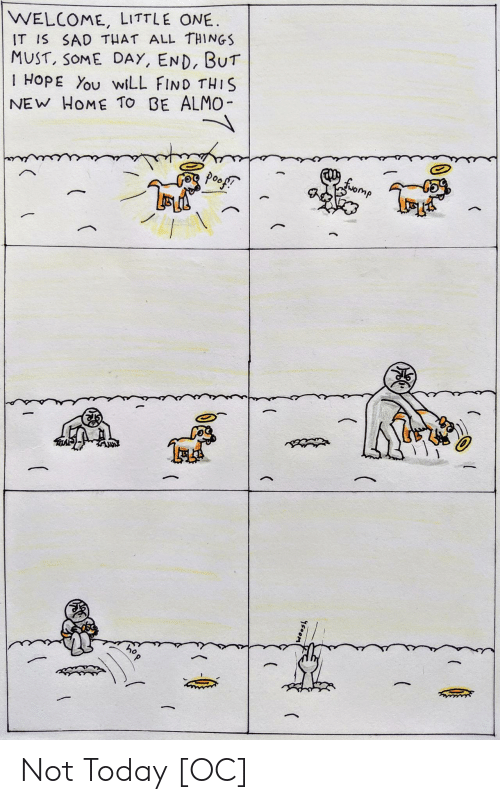 Little One: WELCOME, LITTLE ONE  IT IS SAD THAT ALL THINGS  MUST, SOME DAY, END, BUT  I HOPE You wiLL FIND THIS  NEW HOME TO BE ALMO-  fomp  poofT  (  (  woos  (  C  hop Not Today [OC]