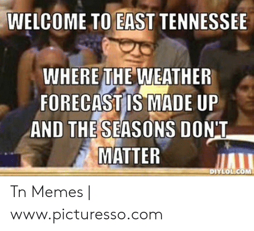 Memes, Forecast, and Tennessee: WELCOME TO EAST TENNESSEE  WHERE İTHE'WEATHER  FORECAST IS MADE UP  AND THE SEASONS DONT  MATTER  OLICOM Tn Memes | www.picturesso.com