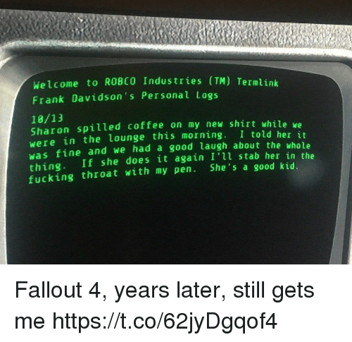 Fallout 4, Fucking, and Coffee: Welcome to ROBCO Industries (TM) Termlink  Frank Davidson's Personal Logs  18/13  Sharon spilled coffee on my new shirt while we  were in the lounge this morning. I told her it  was fine and we had a good laugh about the whole  thing. If she does it again I'll stab her in the  fucking throat with my pen. She's a good kid Fallout 4, years later, still gets me https://t.co/62jyDgqof4