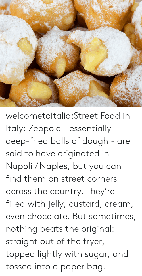 Topped: welcometoitalia:Street Food in Italy:Zeppole - essentially deep-fried balls of dough - are said to have originated in Napoli / Naples, but you can find them on street corners across the country. They're filled with jelly, custard, cream, even chocolate. But sometimes, nothing beats the original: straight out of the fryer, topped lightly with sugar, and tossed into a paper bag.