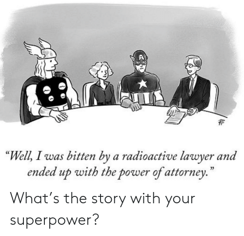 """attorney: """"Well, I was bitten by a radioactive lawyer and  ended up with the power of attorney.  35 What's the story with your superpower?"""