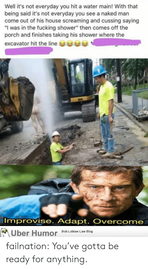 """bob loblaw: Well it's not everyday you hit a water main! With that  being said it's not everyday you see a naked man  come out of his house screaming and cussing saying  """"I was in the fucking shower"""" then comes off the  porch and finishes taking his shower where the  excavator hit the line  Improvise. Adapt. Overcome  Uber Humor  Bob Loblaw Law Blog failnation:  You've gotta be ready for anything."""
