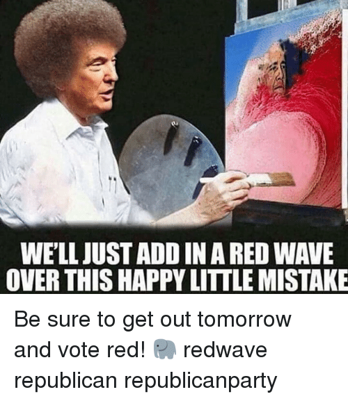 Memes, Happy, and Tomorrow: WE'LL JUST ADD IN A RED WAVE  OVER THIS HAPPY LITTLE MISTAKE Be sure to get out tomorrow and vote red! 🐘 redwave republican republicanparty