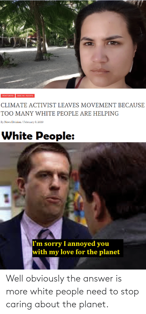 The Answer: Well obviously the answer is more white people need to stop caring about the planet.