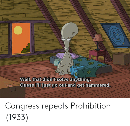 hammered: Well, that didn't solve anything  Guess 'll just go out and get hammered. Congress repeals Prohibition (1933)