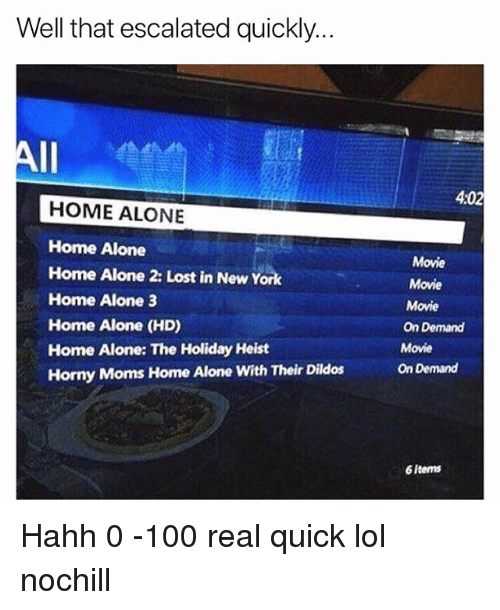 Home Alone 2: Well that escalated quickly..  4:02  HOME ALONE  Home Alone  Home Alone 2: Lost in New York  Home Alone 3  Home Alone (HD)  Home Alone: The Holiday Heist  Horny Moms Home Alone With Their Dildos  Movie  Movie  Movie  On Demand  Movie  On Demand  6 iterns Hahh 0 -100 real quick lol nochill