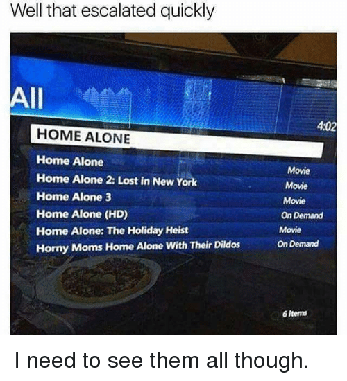 Home Alone 2: Well that escalated quickly  All  HOME ALONE  Home Alone  Home Alone 2: Lost in New York  Home Alone 3  Home Alone (HD)  Home Alone: The Holiday Heist  Horny Moms Home Alone with Their Dildos  4:02  Movie  Movie  Movie  On Demand  Movie  On Demand  6 items I need to see them all though.