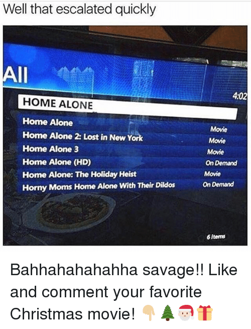 Home Alone 2: Well that escalated quickly  All  HOME ALONE  Home Alone  Home Alone 2: Lost in New York  Home Alone 3  Home Alone (HD)  Home Alone: The Holiday Heist  Horny Moms Home Alone with Their Dildos  402  Movie  Movie  Movie  On Demand  Movie  On Demand  6fterms Bahhahahahahha savage!! Like and comment your favorite Christmas movie! 👇🏼🌲🎅🏻🎁