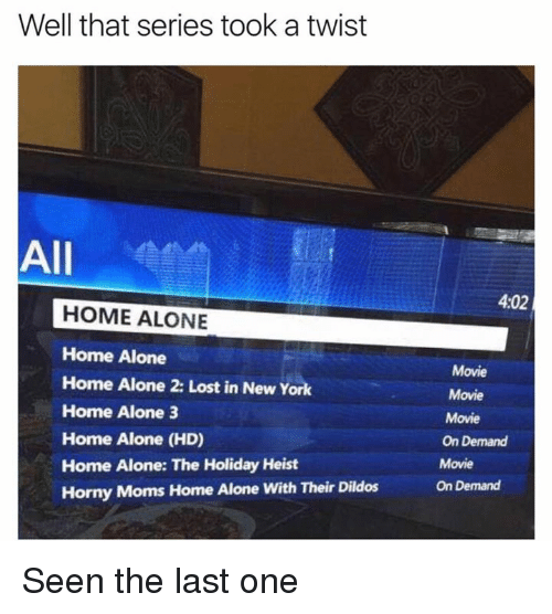 Home Alone 2: Well that series took a twist  All  HOME ALONE  Home Alone  Home Alone 2: Lost in New York  Home Alone 3  Home Alone (HD)  Home Alone: The Holiday Heist  Horny Moms Home Alone with Their Dildos  4,02  Movie  Movie  Movie  On Demand  Movie  On Demand Seen the last one