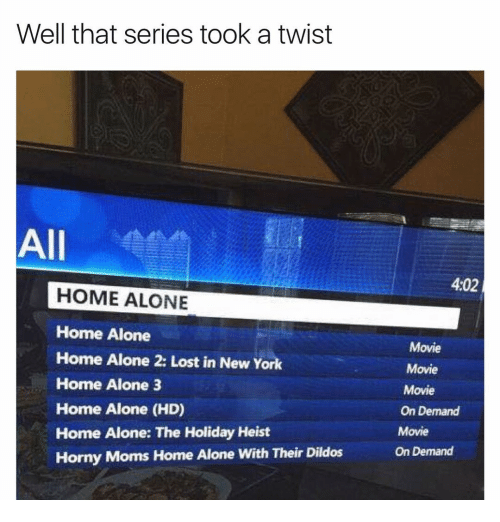 Home Alone 2: Well that series took a twist  All  HOME ALONE  Home Alone  Home Alone 2: Lost in New York  Home Alone 3  Home Alone (HD)  Home Alone: The Holiday Heist  Horny Moms Home Alone with Their Dildos  402  Movie  Movie  Movie  On Demand  Movie  On Demand