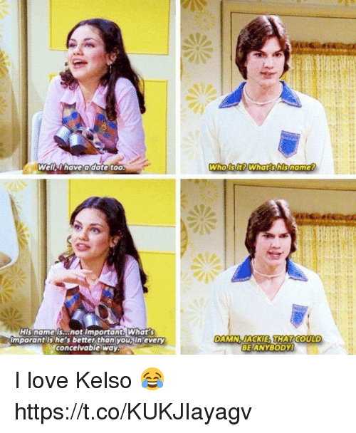 Love, Memes, and Date: Well thave a date too  WhoiSItPWhat shisnamer  His name is...not important What s  imporant ls he's better than you, in every  concelvable way.  DAMNJACKIE THATCODLD  BEIANYBODY I love Kelso 😂 https://t.co/KUKJIayagv