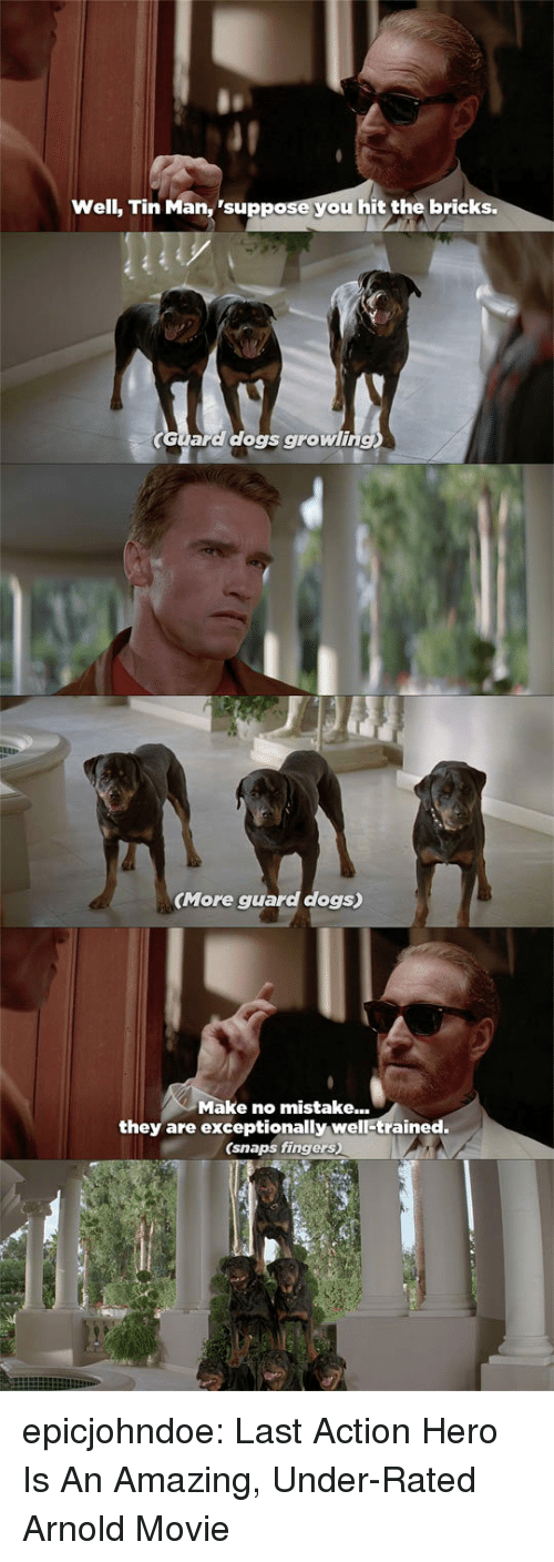exceptionally: Well, Tin Man, 'suppose you hit the bricks.  Guara dogs growling  (More guard dogs)  Make no mistake...  they are exceptionally well-trained.  (snaps fingers) epicjohndoe:  Last Action Hero Is An Amazing, Under-Rated Arnold Movie