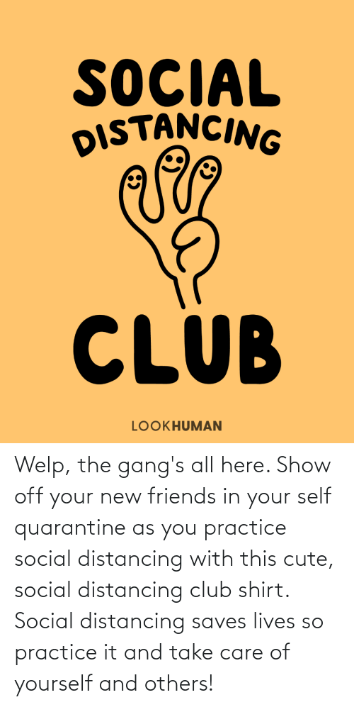 Practice: Welp, the gang's all here. Show off your new friends in your self quarantine as you practice social distancing with this cute, social distancing club shirt. Social distancing saves lives so practice it and take care of yourself and others!