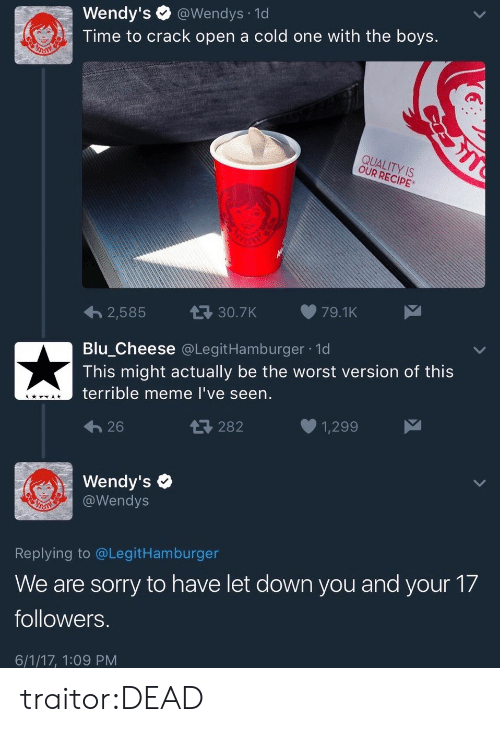 Bilbo, Meme, and Sorry: Wendy's @Wendys 1d  Time to crack open a cold one with the boys.  QUALITY IS  OUR RECIPE  2,585  30.7K79.1K  Blu Cheese @LegitHamburger 1d  This might actually be the worst version of this  terrible meme l've seen.  26  282  1,299  Wendy's  @Wendys  Replying to @LegitHamburger  We are sorry to have let down you and your 17  followers  6/1/17, 1:09 PM traitor:DEAD