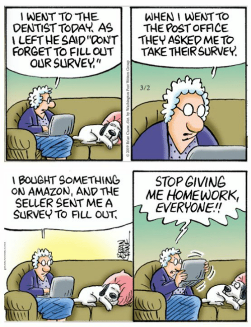 """Amazon, Memes, and Post Office: WENT TO THE  WHEN I WENT TO  DENTIST TODAY ASTHE POST OFFICE  I LEFT HE SAID""""CONTI   THEY ASKED ME TO  FORGET TO FILLOUTTAKE THEIR SURVEY  OUR SURVE!""""  3/2  1BOUGHT SOMETHING  ON AMAZON, AND THE  SELLER SENT ME A  SURVEY TO FILL OUT  İ  STOP GIVING  ME HOMEWORK  RIL RYONE  EVERYONE.!"""