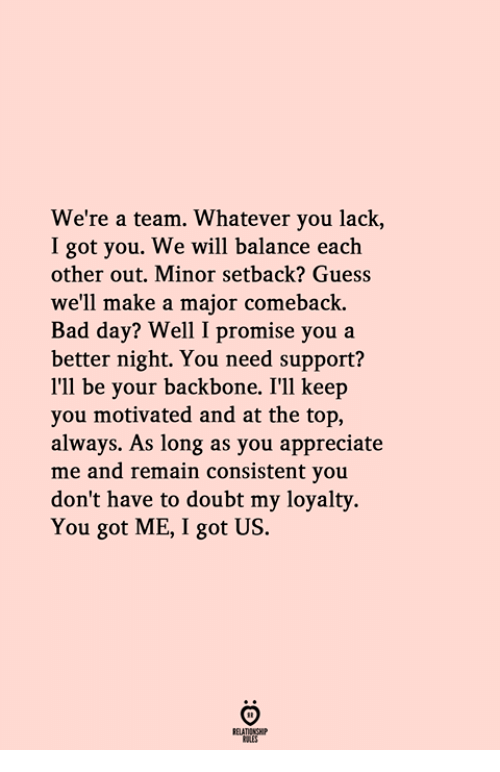 Bad, Bad Day, and Appreciate: We're a team. Whatever you lack,  I got you. We will balance each  other out. Minor setback? Guess  we'll make a major comeback.  Bad day? Well I promise you a  better night. You need support?  I'll be your backbone. I'Il keep  you motivated and at the top,  always. As long as you appreciate  me and remain consistent you  don't have to doubt my loyalty.  You got ME, I got US.