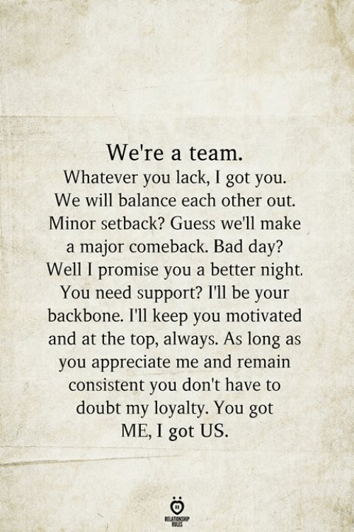 you got me: We're a team.  Whatever you lack, I got you.  We will balance each other out  Minor setback? Guess we'll make  a major comeback. Bad day?  Well I promise you a better night.  You need support? I'll be your  backbone. I'll keep you motivated  and at the top, always. As long as  you appreciate me and remain  consistent you don't have to  doubt my loyalty. You got  ME, I got US.  BELATIONSHIP