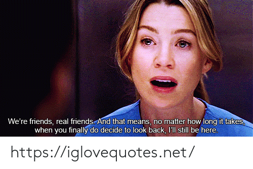 Decide: We're friends, real friends. And that means, no matter how long it takes,  when you finally do decide to look back, I'll still be here. https://iglovequotes.net/