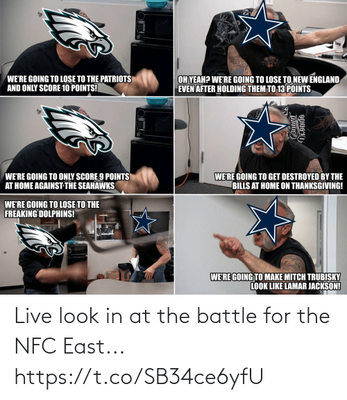 England, Football, and Nfl: WE'RE GOING TO LOSE TO THE PATRIOTS  AND ONLY SCORE 10 POINTS!  OH YEAH? WE'RE GOING TO LOSE TO NEW ENGLAND  EVEN AFTER HOLDING THEM TO 13 POINTS  WE'RE GOING TO ONLY SCORE 9 POINTS  AT HOME AGAINST THE SEAHAWKS  WE'RE GOING TO GET DESTROYED BY THE  BILLS AT HOME ON THANKSGIVING!  WE'RE GOING TO LOSE TO THE  FREAKING DOLPHINS!  WERE GOING TO MAKE MITCH TRUBISKY  LOOK LIKE LAMAR JACKSON! Live look in at the battle for the NFC East... https://t.co/SB34ce6yfU