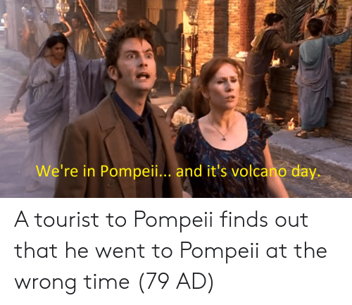 pompeii: We're in Pompeii.. and it's volcano day. A tourist to Pompeii finds out that he went to Pompeii at the wrong time (79 AD)
