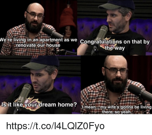 Memes, Congratulations, and Home: We're living in an apartment as we  Congratulations on that bv  renovate our house  the way  l  sit fike your dream home?  ilimy  lmean... my wife's gonna be livin  there, so veah https://t.co/l4LQlZ0Fyo