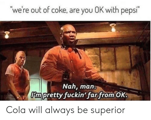 Pepsi, Superior, and Coke: we're out of coke, are you OK with pepsi  Nah, main  impretty fuckin'far from OK: Cola will always be superior