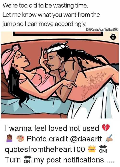 Memes, Time, and Old: We're too old to be wasting time.  Let me know what you want from the  jump so lcan move accordingly.  IG @QuotesFromTheHeart100 I wanna feel loved not used 💔🤷🏾♀️ 🎨 Photo credit @daeartt ✍🏽 quotesfromtheheart100 👑 🔛 Turn 🔛 my post notifications.....