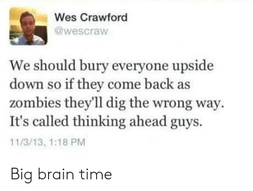 Zombies: Wes Crawford  @wescraw  We should bury everyone upside  down so if they come back as  zombies they'll dig the wrong way  It's called thinking ahead guys.  11/3/13, 1:18 PM Big brain time