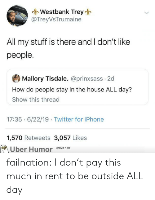 This Much: Westbank Trey  @TreyVsTrumaine  All my stuff is there and I don't like  people.  Mallory Tisdale. @prinxsass 2d  How do people stay in the house ALL day?  Show this thread  17:35 6/22/19 Twitter for iPhone  1,570 Retweets 3,057 Likes  Uber Humor  Steve holt! failnation:  I don't pay this much in rent to be outside ALL day