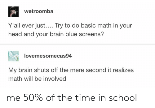 Screens: wetroomba  Y'all ever just.... Try to do basic math in your  head and your brain blue screens?  lovemesomecas94  My brain shuts off the mere second it realizes  math will be involved me 50% of the time in school