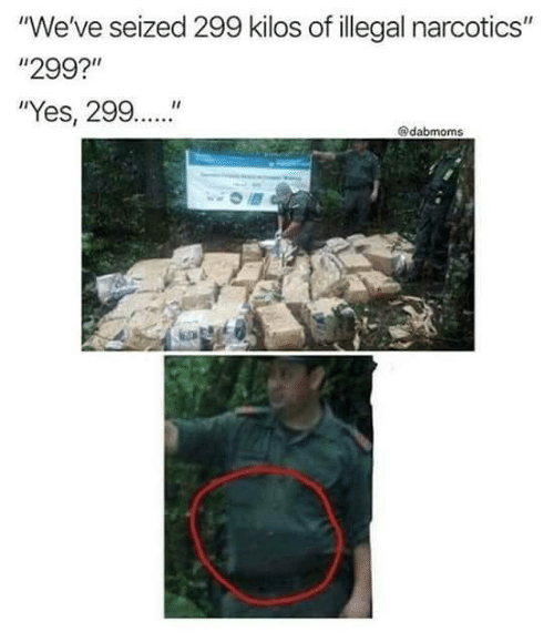 """Yes, Narcotics, and Illegal: """"We've seized 299 kilos of illegal narcotics""""  """"299?""""  """"Yes, 299..""""  @dabmoms"""