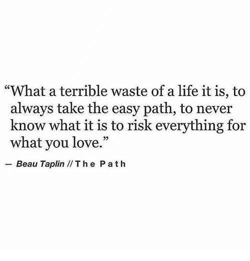 """Life, Love, and Never: """"What a terrible waste of a life it is, to  always take the easy path, to never  know what it is to risk everything for  what you love.""""  29  Beau Taplin IIThe P ath"""