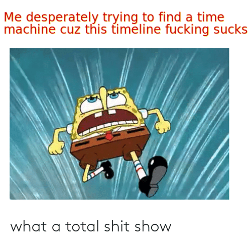 total: what a total shit show
