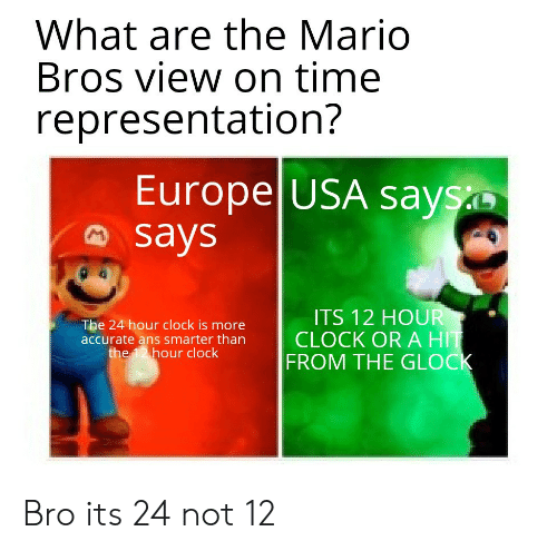 Mario: What are the Mario  Bros view on time  representation?  Europe USA says  says  ITS 12 HOUR  CLOCK OR A HIT  FROM THE GLOCK  The 24 hour clock is more  accurate ans smarter than  the 12 hour clock Bro its 24 not 12